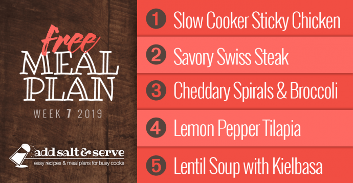 Meal Plan for Week 7 2019: Slow Cooker Sticky Chicken, Savory Swiss Steak, Cheddary Spirals & Broccoli, Lemon Pepper Tilapia, Sentil Soup with Kielbasa
