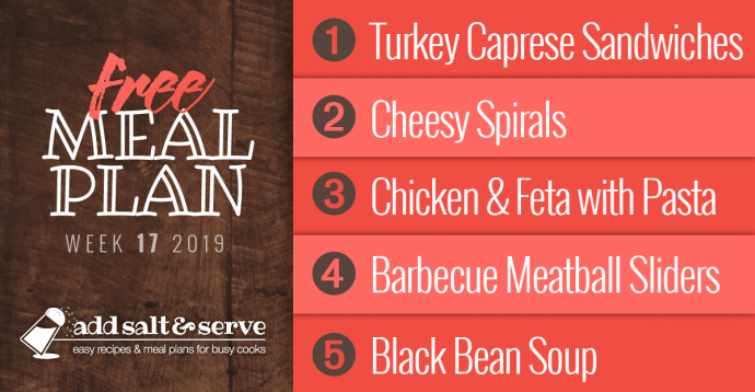 Meal Plan for Week 17, 2019: 1-Turkey Caprese Sandwiches, 2-Cheesy Spirals, 3-Chicken and Feta with Bow Tie Pasta, 4-Barbecue Meatball Sliders, 5-Black Bean Soup