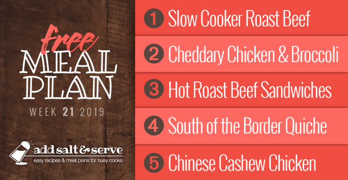 Add Salt & Serve Free Weekly Dinner Menu Plan: Visit site for recipes; Week 21, 2019: 1-Roast Beef, 2-Cheddary Chicken and Broccoli over Puff Pastry, 3-Hot Roast Beef Sandwiches, 4-South of the Border Quiche, 5-Chinese Cashew Chicken