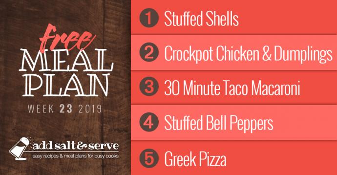 Add Salt & Serve Free Weekly Dinner Menu Plan: Visit site for recipes; Week 23, 2019: 1-Stuffed Shells, 2-Crockpot Chicken and Dumplings, 3-Taco Macaroni, 4-Stuffed Bell Peppers, 5-Greek Pizza