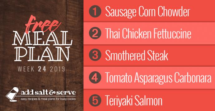 Add Salt & Serve Free Weekly Dinner Menu Plan: Visit site for recipes; Week 24, 2019: 1-Sausage Corn Chowder, 2- Thai Chicken Fettuccine, 3-Smothered Steak, 4-Tomato Asparagus Carbonara, 5- Teriyaki Salmon