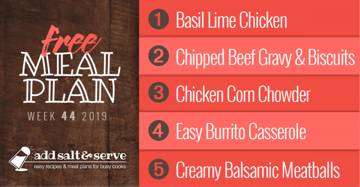 Meal Plan for Week 44 2019: Basil Lime Chicken, Chipped Beef Gravy, Tex-Mex Chicken Corn Chowder, Burrito Casserole, Creamy Balsamic Meatballs
