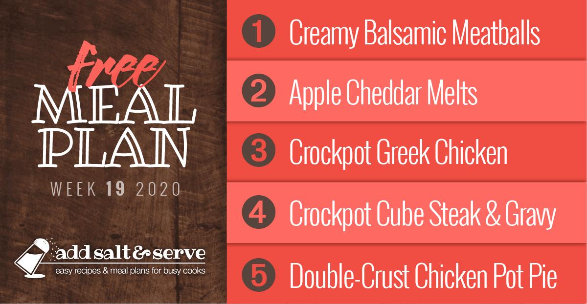 Free Meal Plan Week 19 2020 (visit site for recipes): Creamy Balsamic Meatballs, Apple Cheddar Melts, Crockpot Greek Chicken, Crockpot Cube Steak & Gravy, Chicken Pot Pie